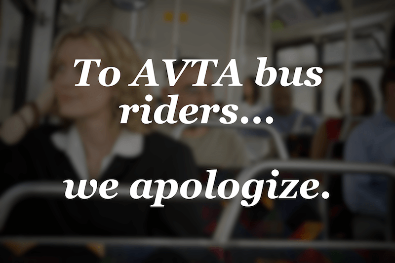 A Message to AVTA Bus Riders… We Apologize.